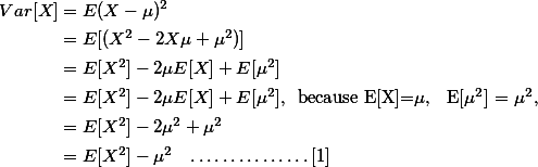\begin{align*} Var[X] & = {E{(X-\mu)^2}} \\ & = E[(X^2 - 2 X \mu + \mu^2)] \\ & = E[X^2] - 2 \mu E[X] + E[\mu^2] \\ & = E[X^2] - 2 \mu E[X] + E[\mu^2], \;\; \text{because E[X]=} \mu \text{, \; E[} \mu^2 \text{] = } \mu^2, \\ & = E[X^2] - 2 \mu^2 + \mu^2   \\ & = E[X^2] - \mu^2 \;\;\; \dots \dots \dots \dots \dots [1] \end{align*}